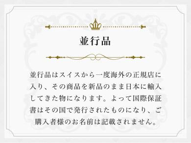 並行品はスイスから一度海外の正規店に入り、その商品を新品のまま日本に輸入してきた物になります。よって国際保証書はその国で発行されたものになり、ご購入者様のお名前は記載されません。